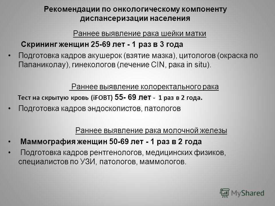 Рекомендации по онкологическому компоненту диспансеризации населения Раннее выявление рака шейки матки Скрининг женщин 25-69 лет - 1 раз в 3 года Подготовка кадров акушерок (взятие мазка), цитологов (окраска по Папаниколау), гинекологов (лечение CIN,