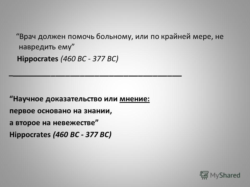 Врач должен помочь больному, или по крайней мере, не навредить ему Hippocrates (460 BC - 377 BC) _ ___________________________________ Научное доказательство или мнение: первое основано на знании, а второе на невежестве Hippocrates (460 BC - 377 BC)
