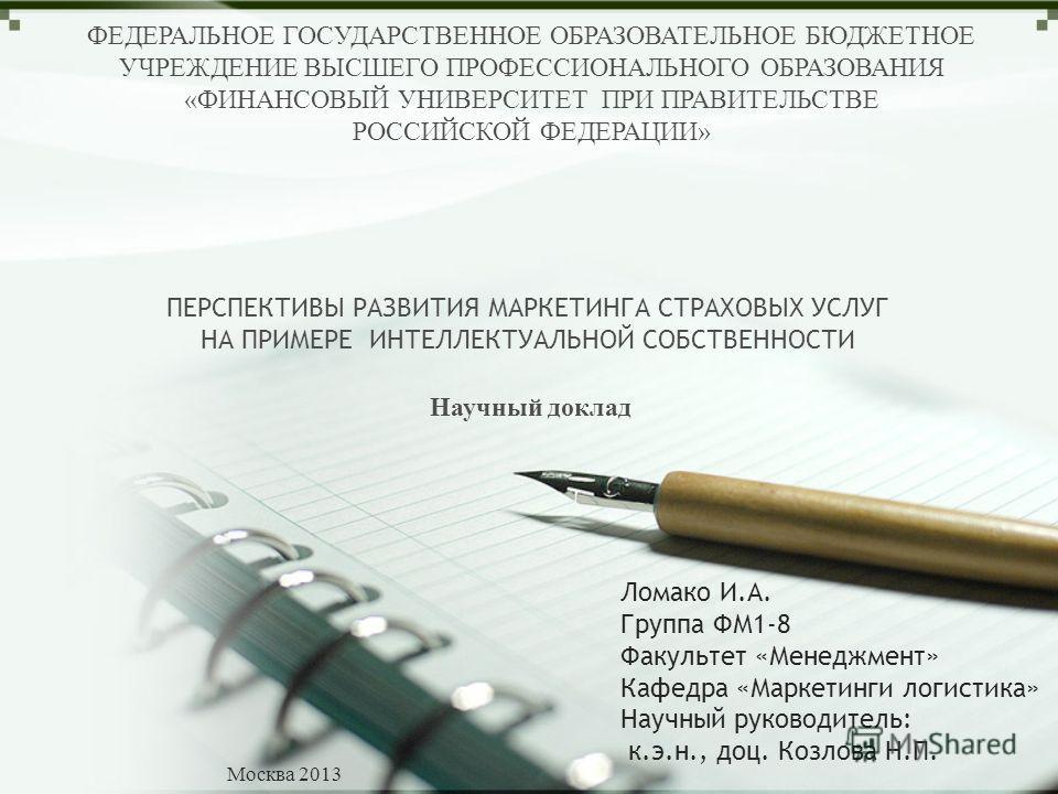 LOGO ФЕДЕРАЛЬНОЕ ГОСУДАРСТВЕННОЕ ОБРАЗОВАТЕЛЬНОЕ БЮДЖЕТНОЕ УЧРЕЖДЕНИЕ ВЫСШЕГО ПРОФЕССИОНАЛЬНОГО ОБРАЗОВАНИЯ «ФИНАНСОВЫЙ УНИВЕРСИТЕТ ПРИ ПРАВИТЕЛЬСТВЕ РОССИЙСКОЙ ФЕДЕРАЦИИ» Научный доклад ПЕРСПЕКТИВЫ РАЗВИТИЯ МАРКЕТИНГА СТРАХОВЫХ УСЛУГ НА ПРИМЕРЕ ИНТЕ