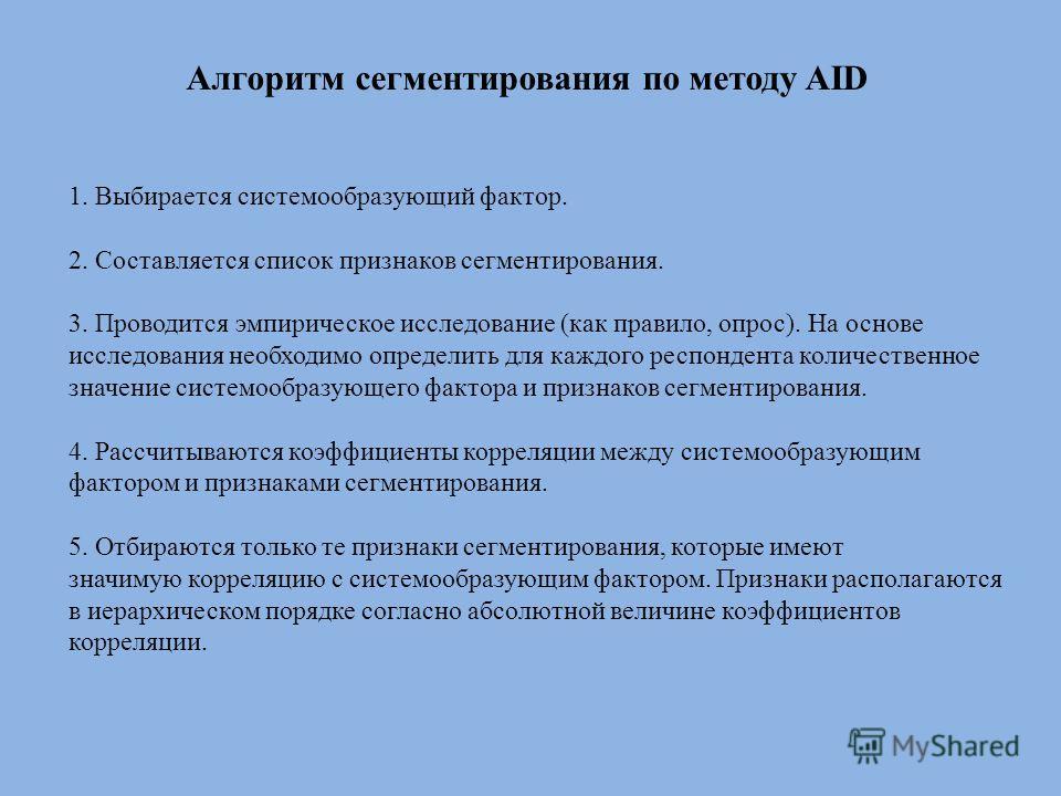 Алгоритм сегментирования по методу AID 1. Выбирается системообразующий фактор. 2. Составляется список признаков сегментирования. 3. Проводится эмпирическое исследование (как правило, опрос). На основе исследования необходимо определить для каждого ре