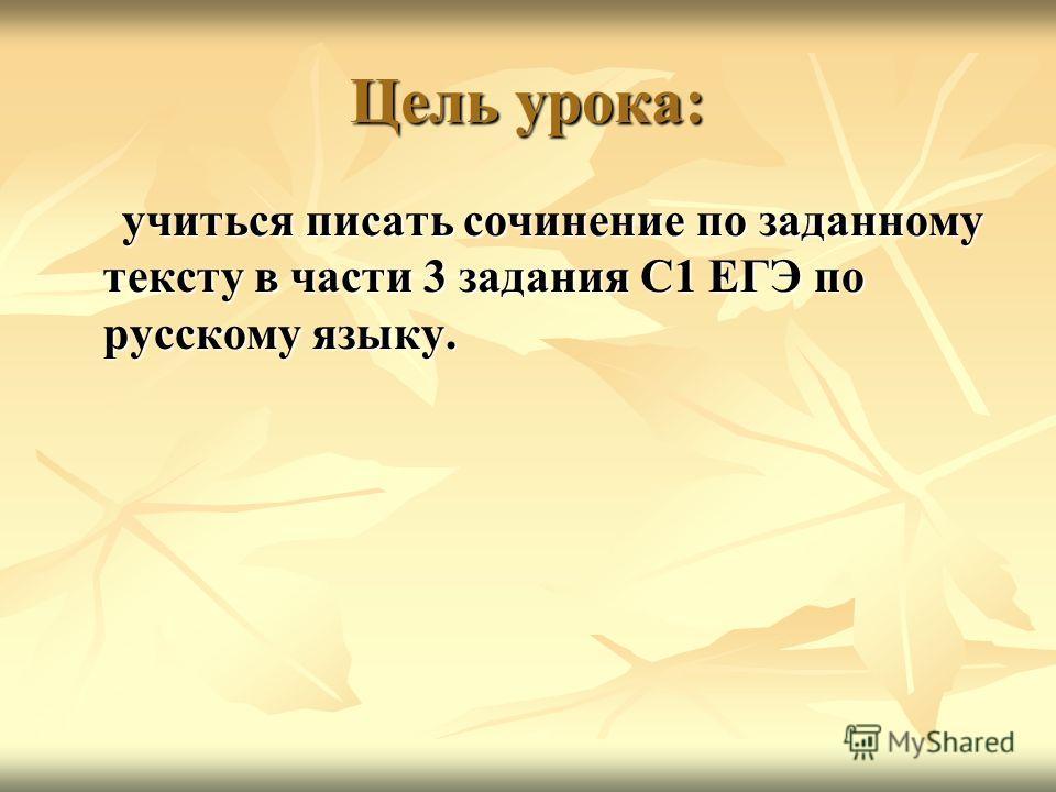 Цель урока: учиться писать сочинение по заданному тексту в части 3 задания С1 ЕГЭ по русскому языку. учиться писать сочинение по заданному тексту в части 3 задания С1 ЕГЭ по русскому языку.