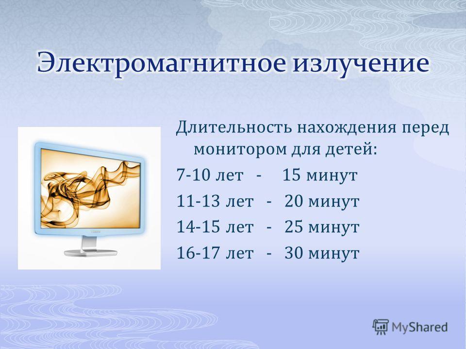 Длительность нахождения перед монитором для детей: 7-10 лет - 15 минут 11-13 лет - 20 минут 14-15 лет - 25 минут 16-17 лет - 30 минут