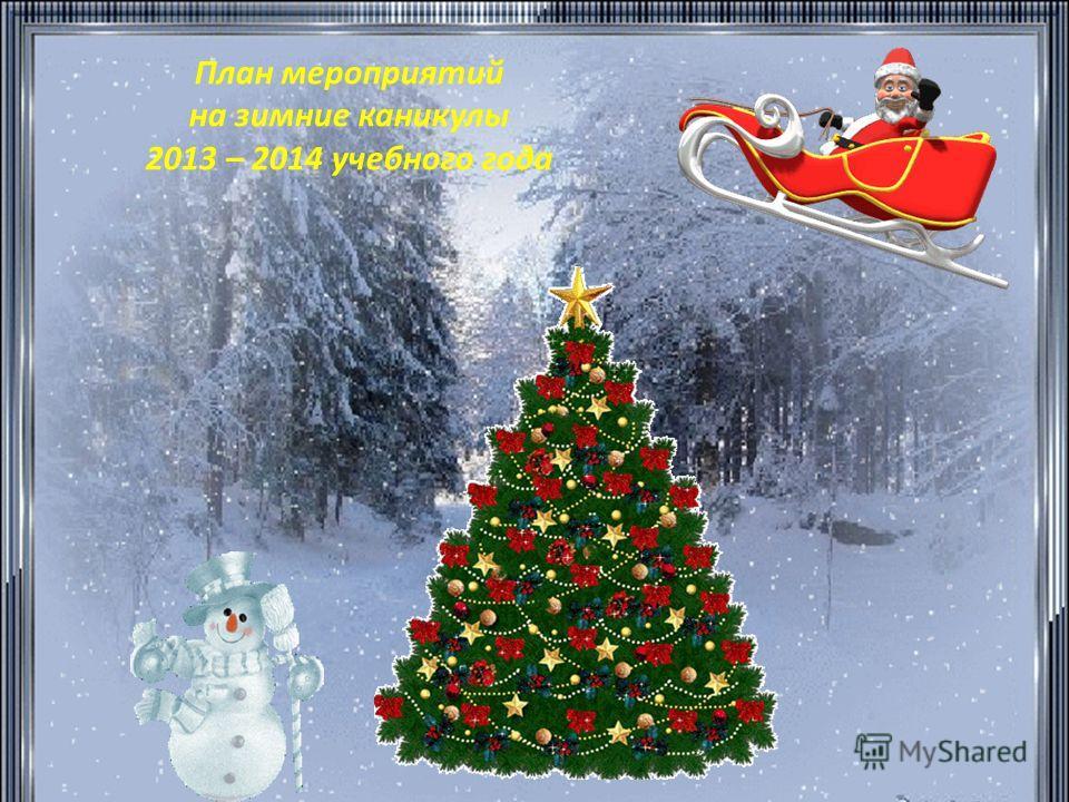 План мероприятий на зимние каникулы 2013 – 2014 учебного года