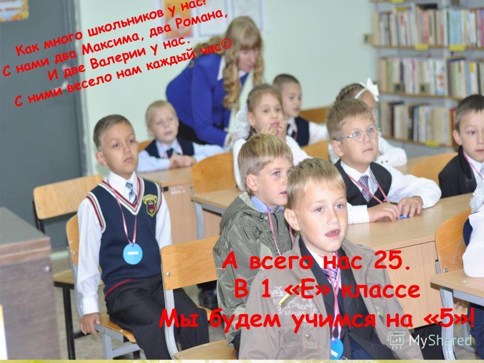 Как много школьников у нас! С нами два Максима, два Романа, И две Валерии у нас. С ними весело нам каждый час А всего нас 25. В 1 «Е» классе Мы будем учимся на «5»!