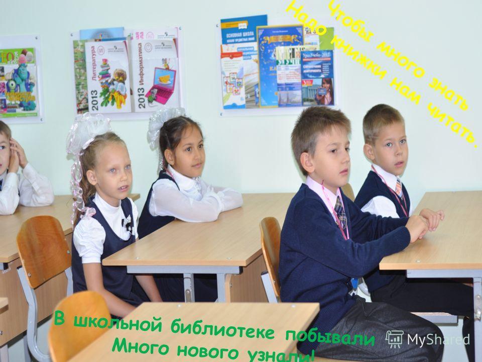 Чтобы много знать Надо книжки нам читать. В школьной библиотеке побывали Много нового узнали!