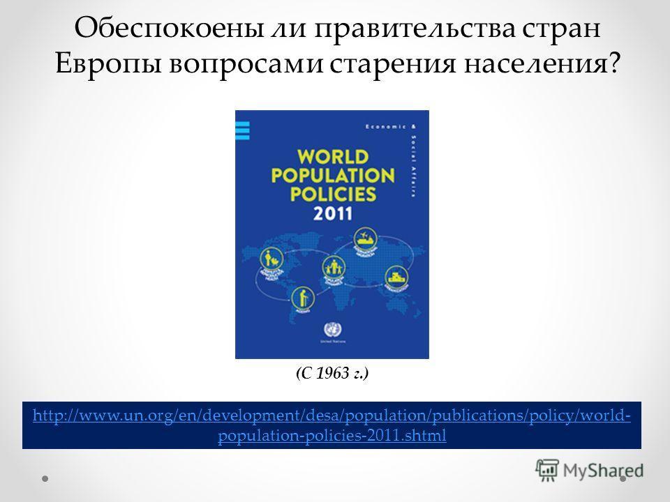 Обеспокоены ли правительства стран Европы вопросами старения населения? http://www.un.org/en/development/desa/population/publications/policy/world- population-policies-2011.shtml (С 1963 г.)