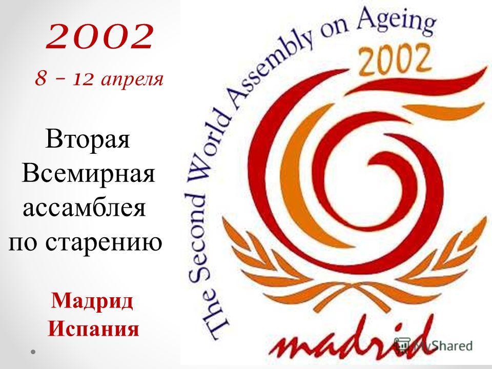 2002 8 – 12 апреля Вторая Всемирная ассамблея по старению Мадрид Испания