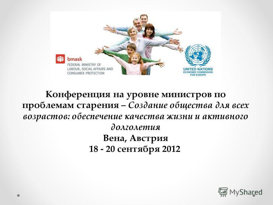Конференция на уровне министров по проблемам старения – Создание общества для всех возрастов: обеспечение качества жизни и активного долголетия Вена, Австрия 18 - 20 сентября 2012