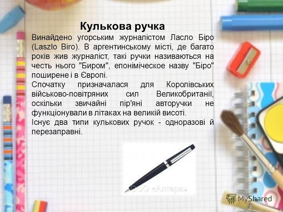 Кулькова ручка Винайдено угорським журналістом Ласло Біро (Laszlo Biro). В аргентинському місті, де багато років жив журналіст, такі ручки називаються на честь нього