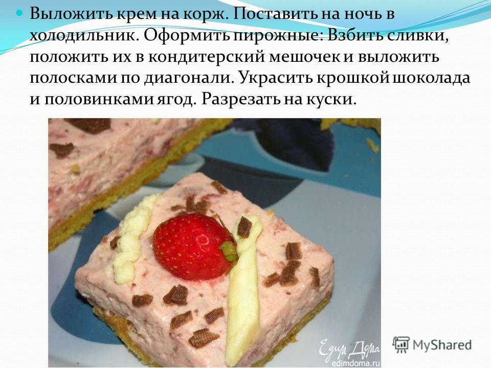 Выложить крем на корж. Поставить на ночь в холодильник. Оформить пирожные: Взбить сливки, положить их в кондитерский мешочек и выложить полосками по диагонали. Украсить крошкой шоколада и половинками ягод. Разрезать на куски.
