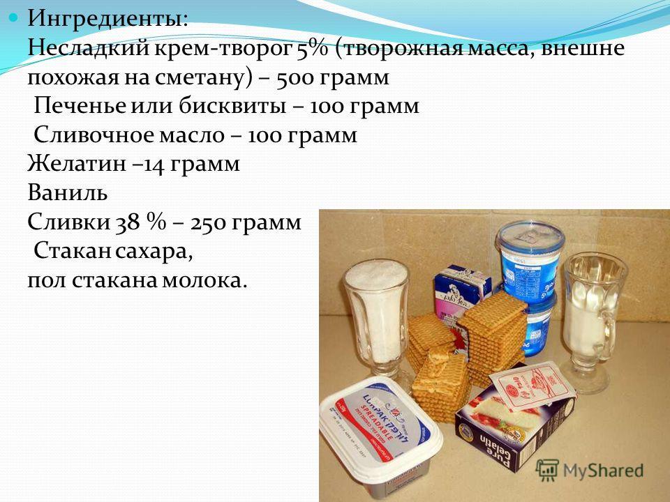 Ингредиенты: Несладкий крем-творог 5% (творожная масса, внешне похожая на сметану) – 500 грамм Печенье или бисквиты – 100 грамм Сливочное масло – 100 грамм Желатин –14 грамм Ваниль Сливки 38 % – 250 грамм Стакан сахара, пол стакана молока.