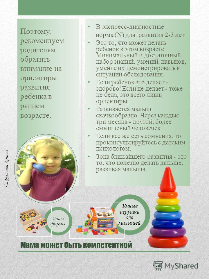 Мама может быть компетентной В экспресс-диагностике норма (N) для развития 2-3 лет Это то, что может делать ребенок в этом возрасте. Минимальный и достаточный набор знаний, умений, навыков, умение их демонстрировать в ситуации обследования. Если ребе