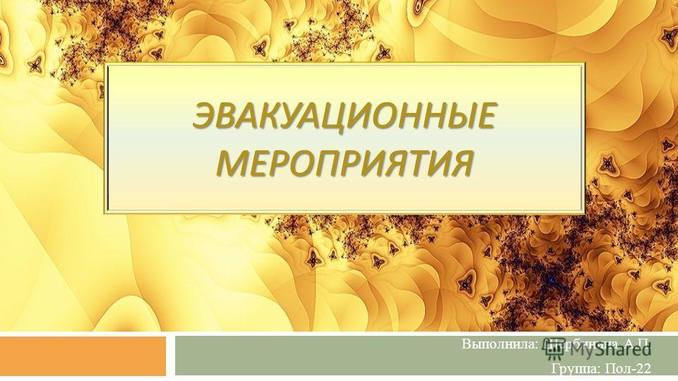 ЭВАКУАЦИОННЫЕ МЕРОПРИЯТИЯ Выполнила: Щербинина А.П. Группа: Пол-22