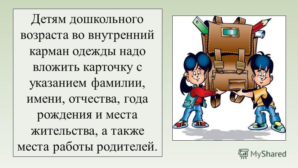 Детям дошкольного возраста во внутренний карман одежды надо вложить карточку с указанием фамилии, имени, отчества, года рождения и места жительства, а также места работы родителей.