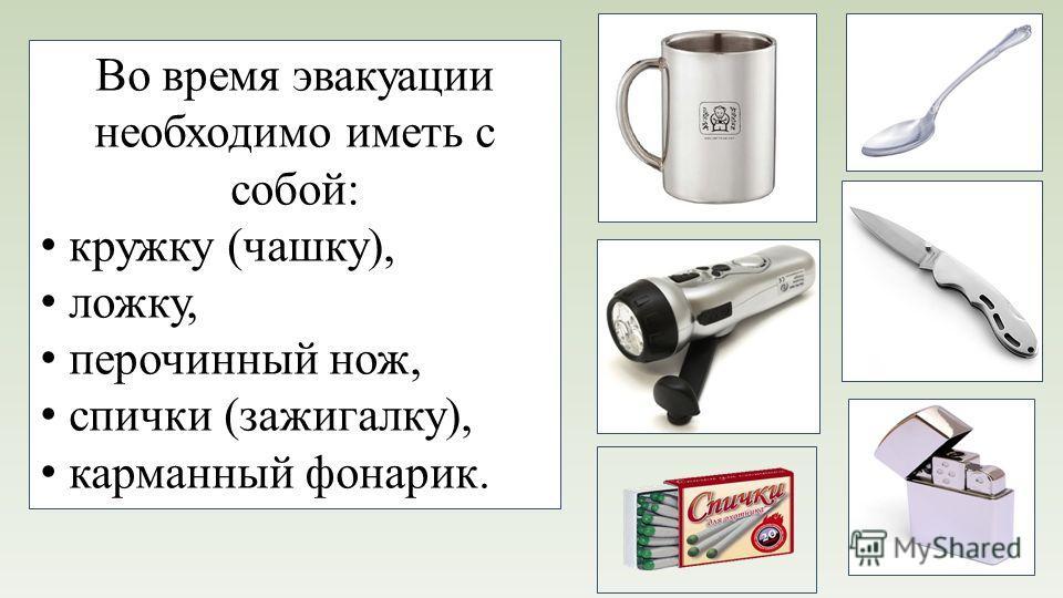 Во время эвакуации необходимо иметь с собой: кружку (чашку), ложку, перочинный нож, спички (зажигалку), карманный фонарик.