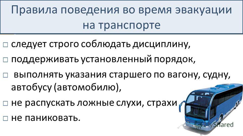 Правила поведения во время эвакуации на транспорте следует строго соблюдать дисциплину, поддерживать установленный порядок, выполнять указания старшего по вагону, судну, автобусу ( автомобилю ), не распускать ложные слухи, страхи, не паниковать.