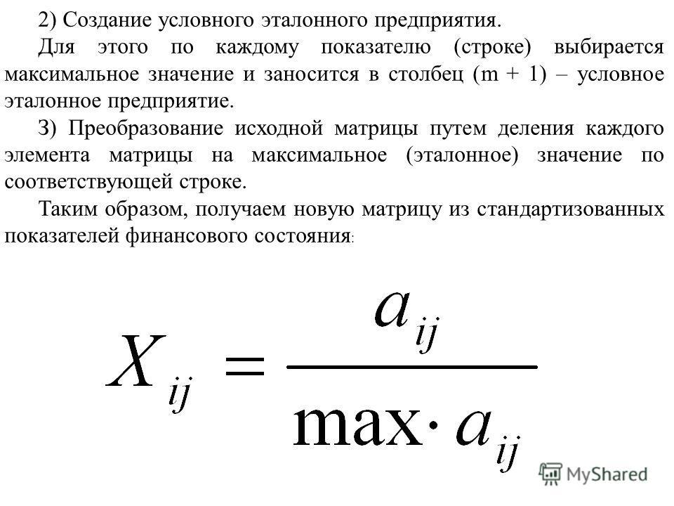 Для этого по каждому показателю (строке) выбирается максимальное значение и заносится в столбец (m + 1) – условное эталонное предприятие. З) Преобразование исходной матрицы путем деления каждого элемента матрицы на максимальное (эталонное) значение п