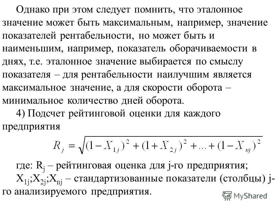Однако при этом следует помнить, что эталонное значение может быть максимальным, например, значение показателей рентабельности, но может быть и наименьшим, например, показатель оборачиваемости в днях, т.е. эталонное значение выбирается по смыслу пока