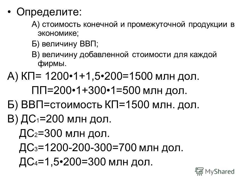 Определите: А) стоимость конечной и промежуточной продукции в экономике; Б) величину ВВП; В) величину добавленной стоимости для каждой фирмы. А) КП= 12001+1,5200=1500 млн дол. ПП=2001+3001=500 млн дол. Б) ВВП=стоимость КП=1500 млн. дол. В) ДС 1 =200