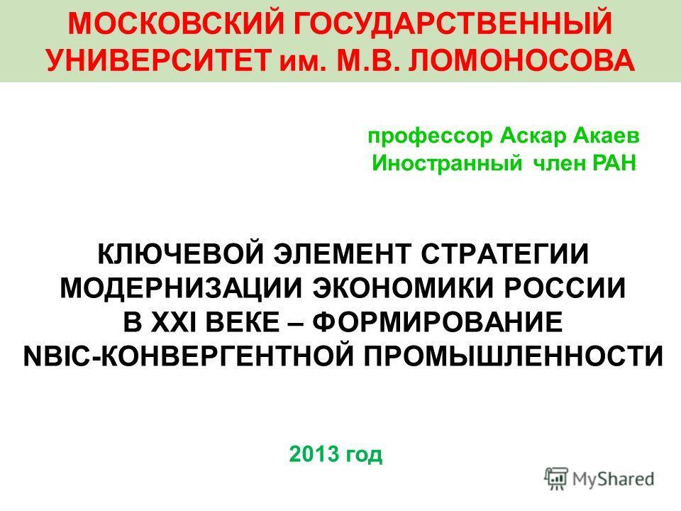 КЛЮЧЕВОЙ ЭЛЕМЕНТ СТРАТЕГИИ МОДЕРНИЗАЦИИ ЭКОНОМИКИ РОССИИ В XXI ВЕКЕ – ФОРМИРОВАНИЕ NBIC-КОНВЕРГЕНТНОЙ ПРОМЫШЛЕННОСТИ 2013 год профессор Аскар Акаев Иностранный член РАН МОСКОВСКИЙ ГОСУДАРСТВЕННЫЙ УНИВЕРСИТЕТ им. М.В. ЛОМОНОСОВА