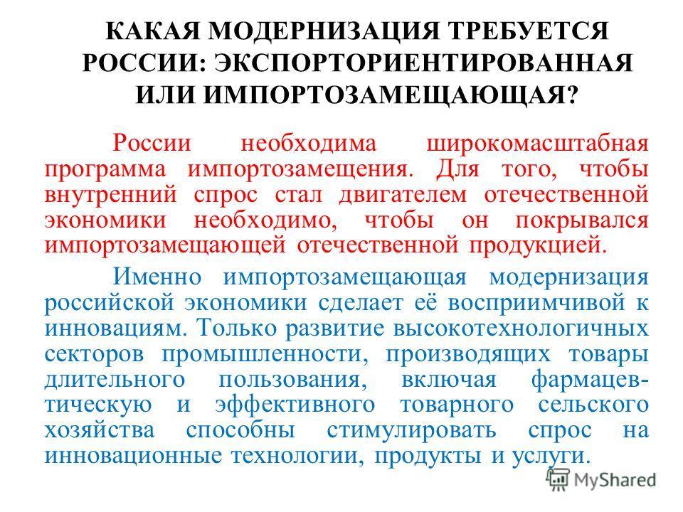КАКАЯ МОДЕРНИЗАЦИЯ ТРЕБУЕТСЯ РОССИИ: ЭКСПОРТОРИЕНТИРОВАННАЯ ИЛИ ИМПОРТОЗАМЕЩАЮЩАЯ? России необходима широкомасштабная программа импортозамещения. Для того, чтобы внутренний спрос стал двигателем отечественной экономики необходимо, чтобы он покрывался