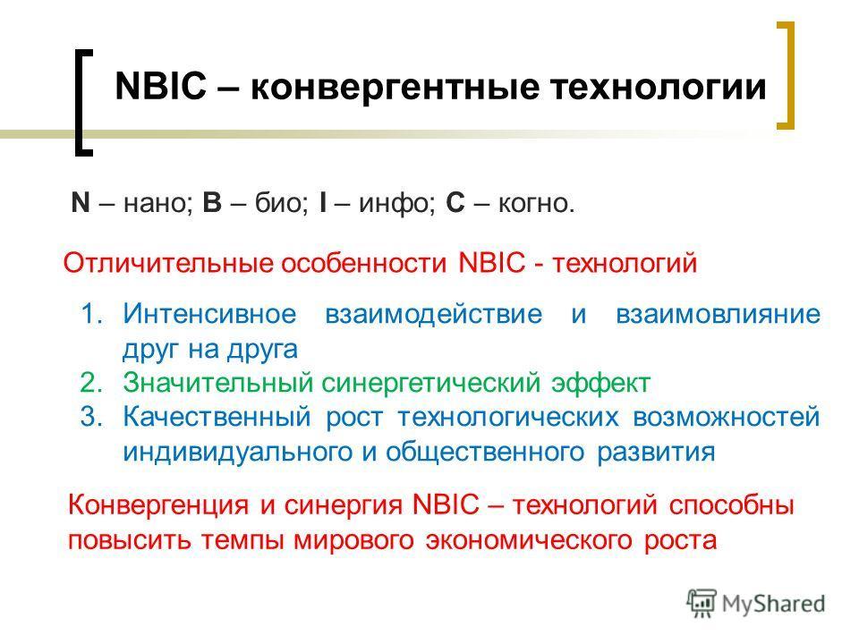 NBIC – конвергентные технологии 1.Интенсивное взаимодействие и взаимовлияние друг на друга 2.Значительный синергетический эффект 3.Качественный рост технологических возможностей индивидуального и общественного развития Отличительные особенности NBIC