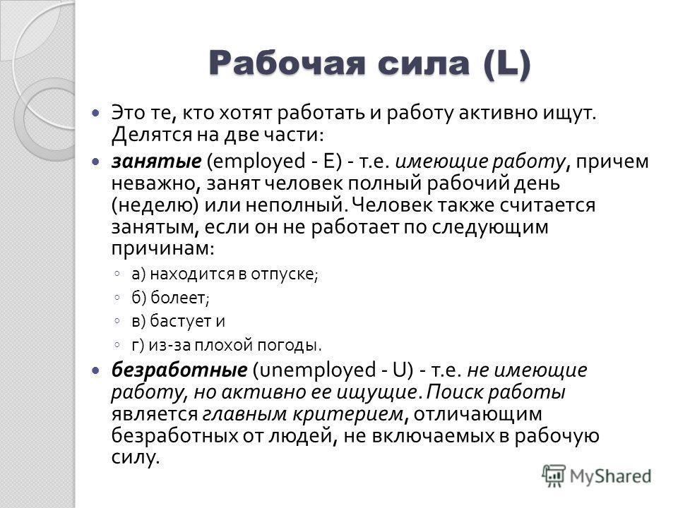 Рабочая сила (L) Это те, кто хотят работать и работу активно ищут. Делятся на две части : занятые (employed - E) - т. е. имеющие работу, причем неважно, занят человек полный рабочий день ( неделю ) или неполный. Человек также считается занятым, если