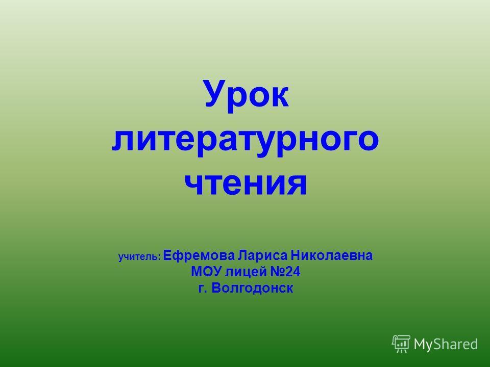 Урок литературного чтения учитель: Ефремова Лариса Николаевна МОУ лицей 24 г. Волгодонск