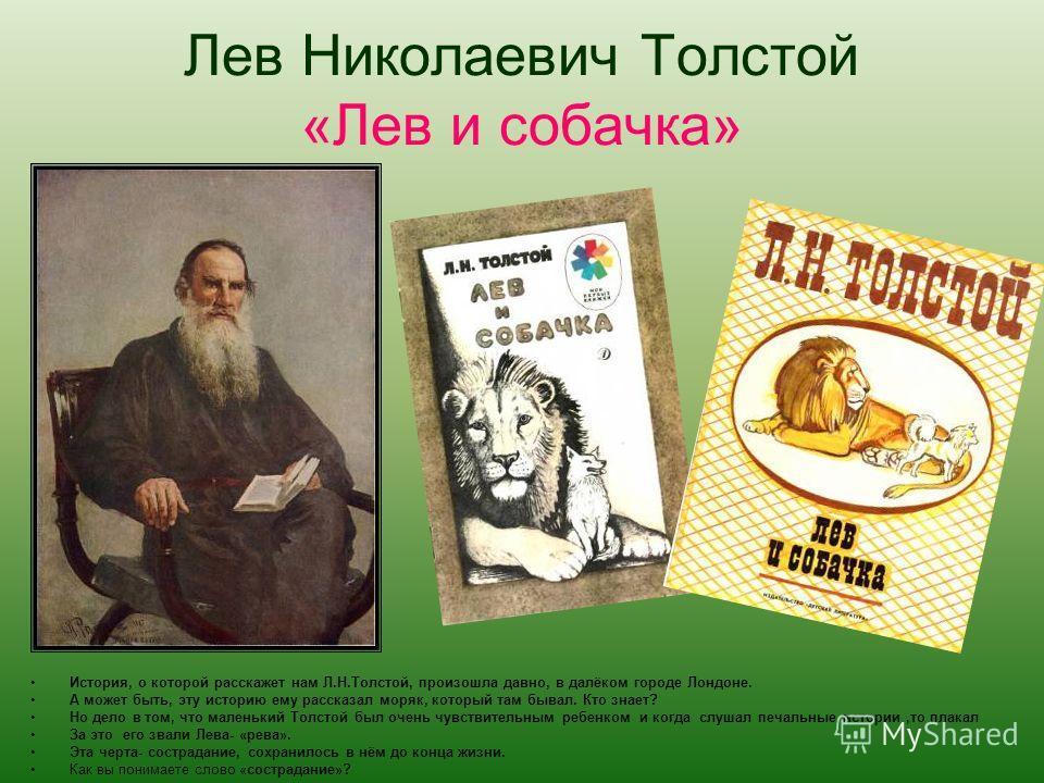 Лев Николаевич Толстой «Лев и собачка» История, о которой расскажет нам Л.Н.Толстой, произошла давно, в далёком городе Лондоне. А может быть, эту историю ему рассказал моряк, который там бывал. Кто знает? Но дело в том, что маленький Толстой был очен