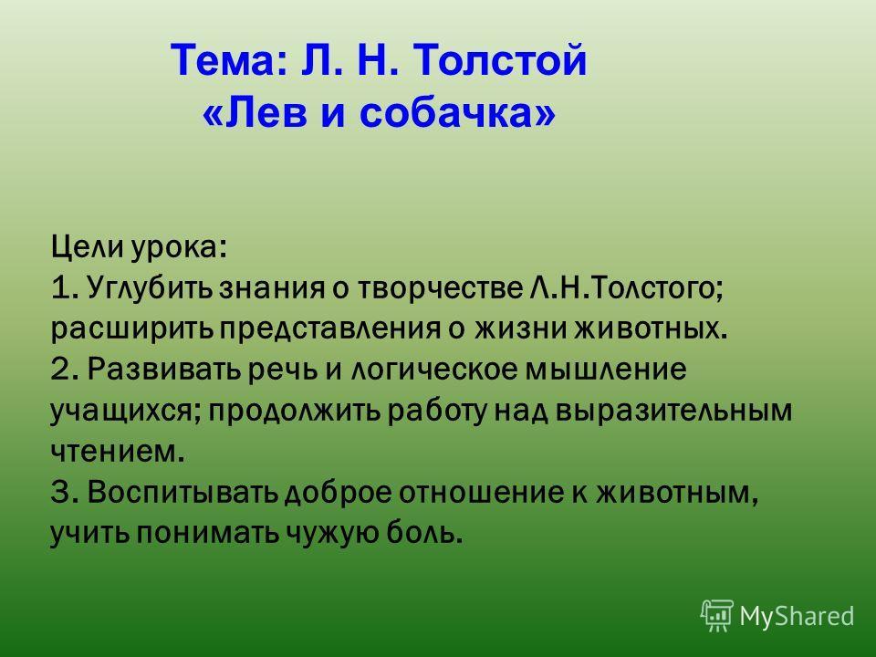 Цели урока: 1. Углубить знания о творчестве Л.Н.Толстого; расширить представления о жизни животных. 2. Развивать речь и логическое мышление учащихся; продолжить работу над выразительным чтением. 3. Воспитывать доброе отношение к животным, учить поним