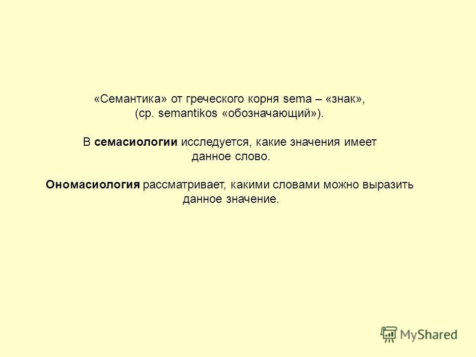 «Семантика» от греческого корня sema – «знак», (ср. semantikos «обозначающий»). В семасиологии исследуется, какие значения имеет данное слово. Ономасиология рассматривает, какими словами можно выразить данное значение.