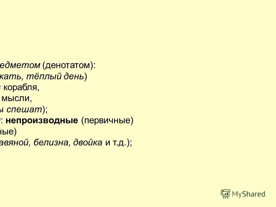 1)по соотнесённости с предметом (денотатом): 2) прямые (книга, дом, бежать, тёплый день) 3)и переносные (нос – нос корабля, 4)светлый день – светлые мысли, 5)спешить на работу – часы спешат); 2) по мотивированности: непроизводные (первичные) и произв