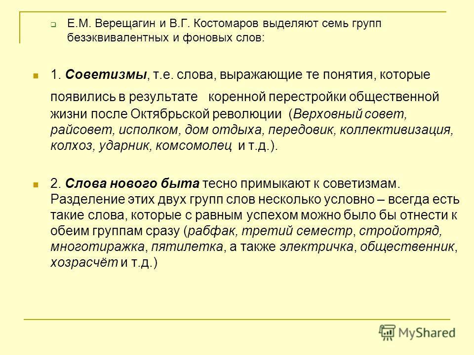 Е.М. Верещагин и В.Г. Костомаров выделяют семь групп безэквивалентных и фоновых слов: 1. Советизмы, т.е. слова, выражающие те понятия, которые появились в результате коренной перестройки общественной жизни после Октябрьской революции (Верховный совет