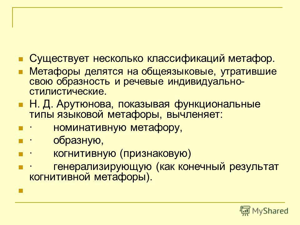 Существует несколько классификаций метафор. Метафоры делятся на общеязыковые, утратившие свою образность и речевые индивидуально- стилистические. Н. Д. Арутюнова, показывая функциональные типы языковой метафоры, вычленяет: · номинативную метафору, ·