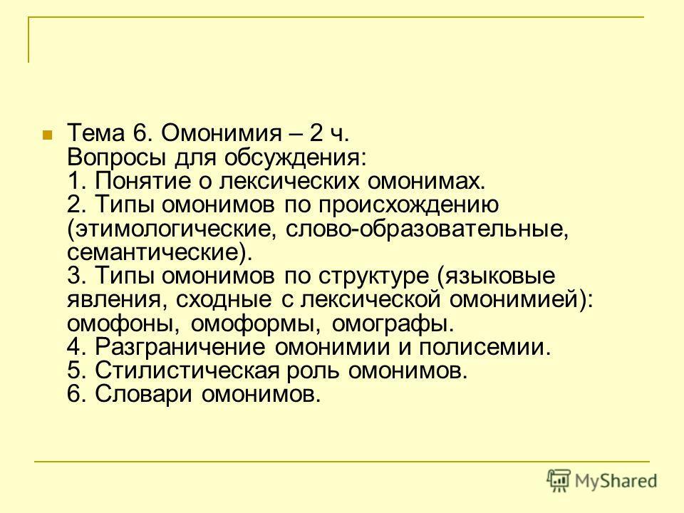 Тема 6. Омонимия – 2 ч. Вопросы для обсуждения: 1. Понятие о лексических омонимах. 2. Типы омонимов по происхождению (этимологические, слово-образовательные, семантические). 3. Типы омонимов по структуре (языковые явления, сходные с лексической омони