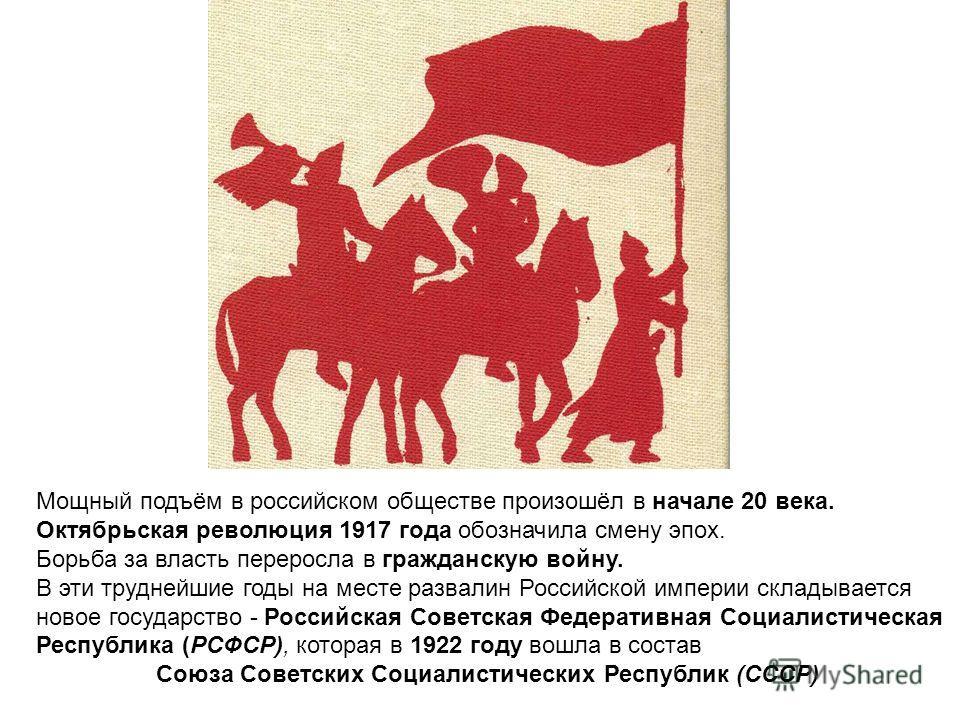 Мощный подъём в российском обществе произошёл в начале 20 века. Октябрьская революция 1917 года обозначила смену эпох. Борьба за власть переросла в гражданскую войну. В эти труднейшие годы на месте развалин Российской империи складывается новое госуд
