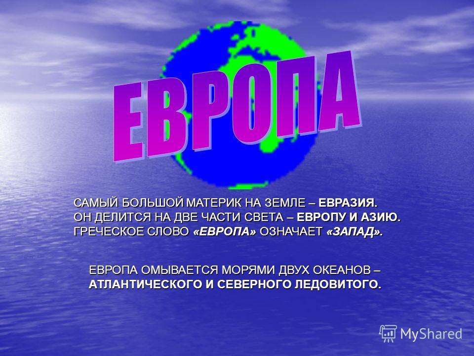 САМЫЙ БОЛЬШОЙ МАТЕРИК НА ЗЕМЛЕ – ЕВРАЗИЯ. ОН ДЕЛИТСЯ НА ДВЕ ЧАСТИ СВЕТА – ЕВРОПУ И АЗИЮ. ГРЕЧЕСКОЕ СЛОВО «ЕВРОПА» ОЗНАЧАЕТ «ЗАПАД». ЕВРОПА ОМЫВАЕТСЯ МОРЯМИ ДВУХ ОКЕАНОВ – АТЛАНТИЧЕСКОГО И СЕВЕРНОГО ЛЕДОВИТОГО.