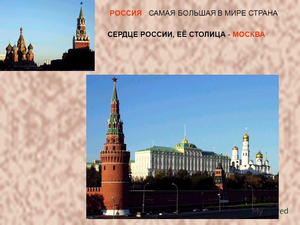 РОССИЯ - САМАЯ БОЛЬШАЯ В МИРЕ СТРАНА. СЕРДЦЕ РОССИИ, ЕЁ СТОЛИЦА - МОСКВА.