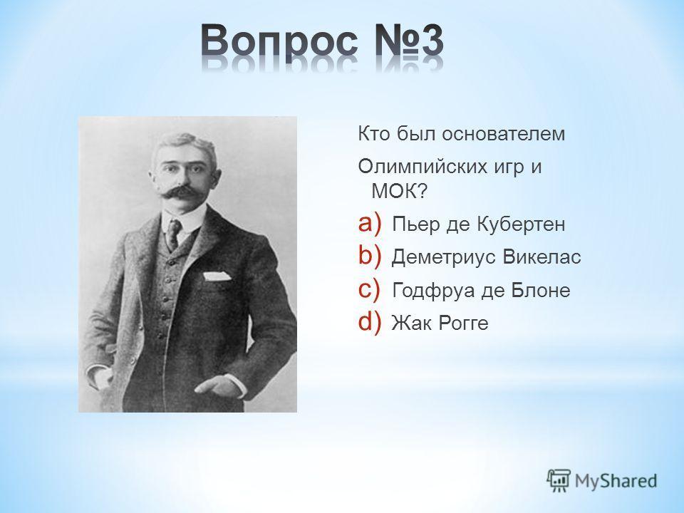 Кто был основателем Олимпийских игр и МОК? a) Пьер де Кубертен b) Деметриус Викелас c) Годфруа де Блоне d) Жак Рогге