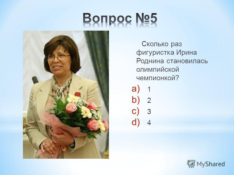 Сколько раз фигуристка Ирина Роднина становилась олимпийской чемпионкой? a) 1 b) 2 c) 3 d) 4