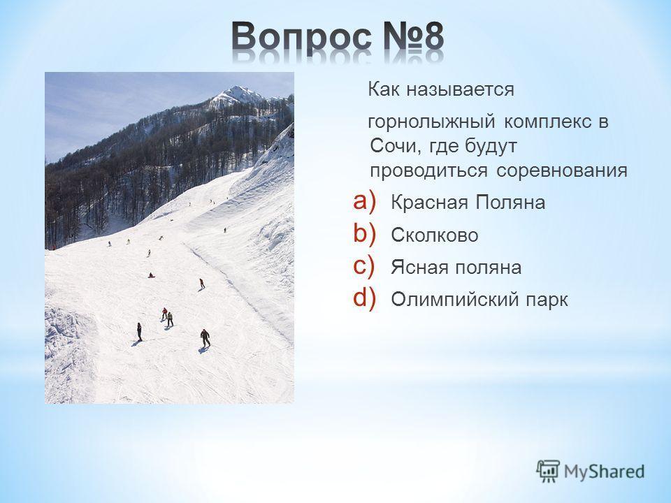 Как называется горнолыжный комплекс в Сочи, где будут проводиться соревнования a) Красная Поляна b) Сколково c) Ясная поляна d) Олимпийский парк