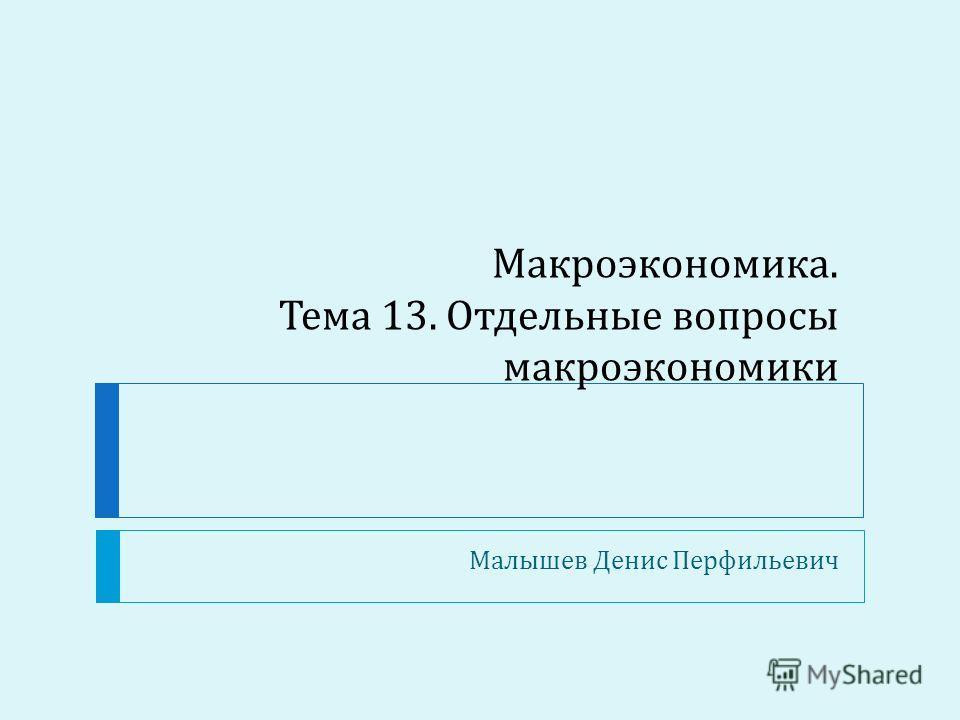Макроэкономика. Тема 13. Отдельные вопросы макроэкономики Малышев Денис Перфильевич