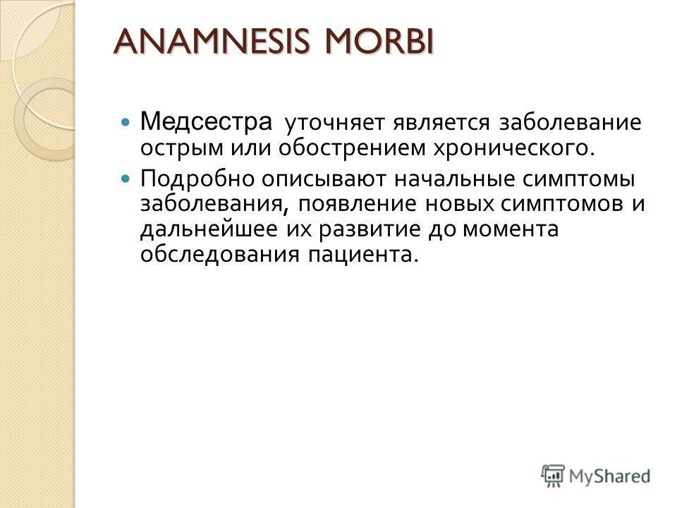 ANAMNESIS MORBI Медсестра уточняет является заболевание острым или обострением хронического. Подробно описывают начальные симптомы заболевания, появление новых симптомов и дальнейшее их развитие до момента обследования пациента.