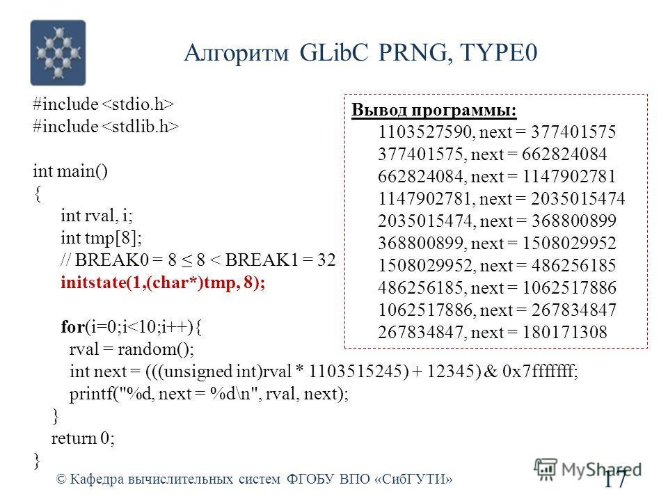 Алгоритм GLibC PRNG, TYPE0 © Кафедра вычислительных систем ФГОБУ ВПО «СибГУТИ» 17 #include int main() { int rval, i; int tmp[8]; // BREAK0 = 8 8 < BREAK1 = 32 initstate(1,(char*)tmp, 8); for(i=0;i