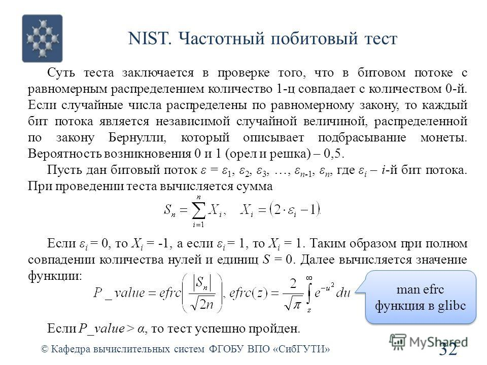 NIST. Частотный побитовый тест © Кафедра вычислительных систем ФГОБУ ВПО «СибГУТИ» 32 Суть теста заключается в проверке того, что в битовом потоке с равномерным распределением количество 1-ц совпадает с количеством 0-й. Если случайные числа распредел