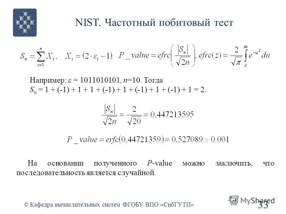 NIST. Частотный побитовый тест © Кафедра вычислительных систем ФГОБУ ВПО «СибГУТИ» 33 Например: ε = 1011010101, n=10. Тогда S n = 1 + (-1) + 1 + 1 + (-1) + 1 + (-1) + 1 + (-1) + 1 = 2. На основании полученного P-value можно заключить, что последовате