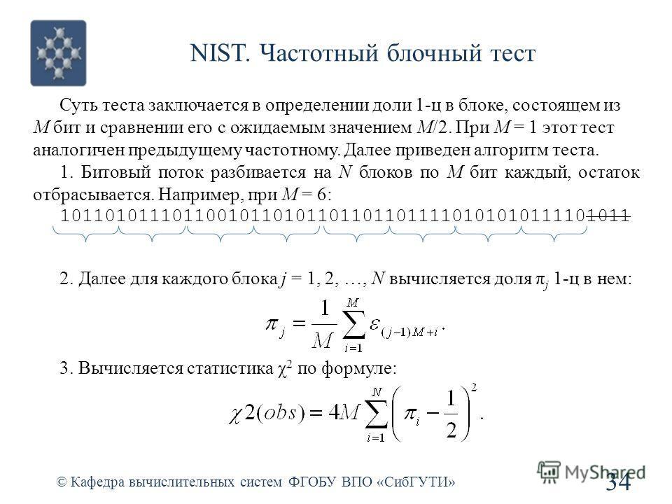 NIST. Частотный блочный тест © Кафедра вычислительных систем ФГОБУ ВПО «СибГУТИ» 34 Суть теста заключается в определении доли 1-ц в блоке, состоящем из M бит и сравнении его с ожидаемым значением M/2. При M = 1 этот тест аналогичен предыдущему частот