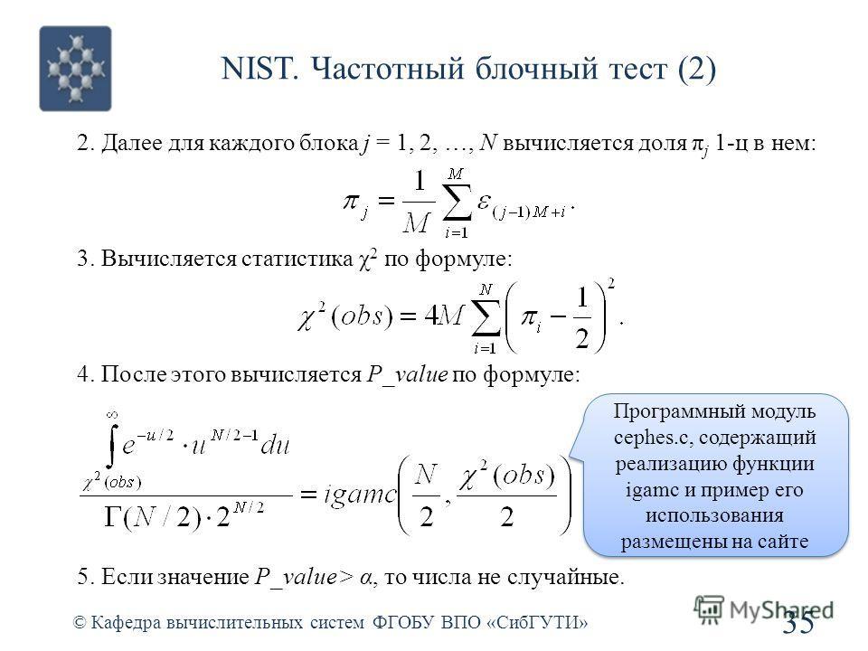 NIST. Частотный блочный тест (2) © Кафедра вычислительных систем ФГОБУ ВПО «СибГУТИ» 35 2. Далее для каждого блока j = 1, 2, …, N вычисляется доля π j 1-ц в нем: 3. Вычисляется статистика χ 2 по формуле: 4. После этого вычисляется P_value по формуле:
