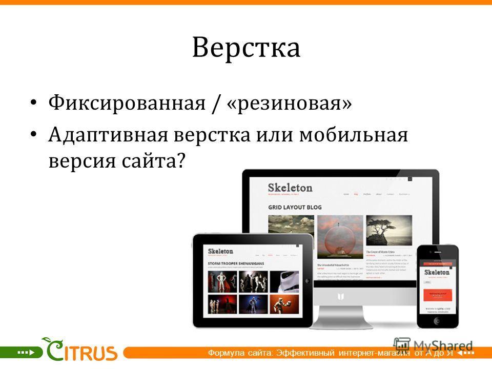 Верстка Фиксированная / « резиновая » Адаптивная верстка или мобильная версия сайта ? Формула сайта: Эффективный интернет-магазин от А до Я