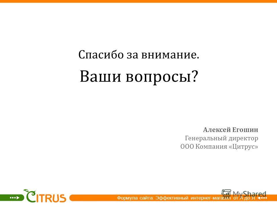 Спасибо за внимание. Ваши вопросы ? Формула сайта: Эффективный интернет-магазин от А до Я Алексей Егошин Генеральный директор ООО Компания «Цитрус»